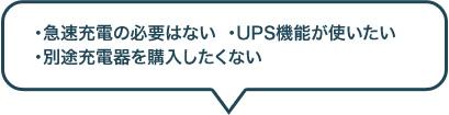 急速充電の必要はない・UPS機能が使いたい・別途充電器を購入したくない