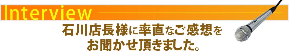 石川店長さまに率直なご感想をお聞かせ頂きました。