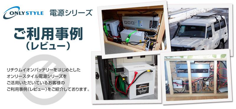オンリースタイル電源シリーズ ご利用事例 リチウムイオンバッテリーをはじめとしたオンリースタイル電源シリーズをご活用いただいているお客様のご利用事例(レビュー)をご紹介しております。